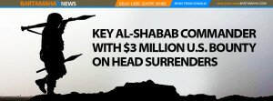 KEY AL-SHABAB COMMANDER WITH $3 MILLION U.S. BOUNTY  ON HEAD SURRENDERS