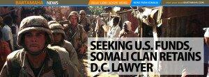 SEEKING U.S. FUNDS, SOMALI CLAN RETAINS D.C. LAWYER